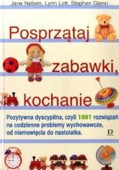 Okładka książki Posprzątaj zabawki, kochanie. Pozytywna dyscyplina, czyli 1001 rozwiązań na codzienne problemy wychowawcze, od niemowlęcia do nastolatka Jane Nelsen
