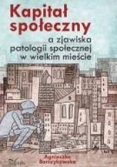 Okładka książki Kapitał społeczny a zjawiska patologii społecznej w wielkim mieście Agnieszka Barczykowska