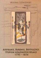 Okładka książki Afrykanie, Burowie, Brytyjczycy. Studium wzajemnych relacji 1795-1854 Michał Leśniewski