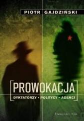 Okładka książki Prowokacja. Dyktatorzy, politycy, agenci. Piotr Gajdziński