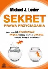 Okładka książki Sekret Prawa Przyciągania. Nauka o tym jak przyciągać więcej rzeczy których chcesz a mniej których nie chcesz Michael Losier