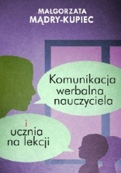 Okładka książki Komunikacja werbalna nauczyciela i ucznia na lekcji Małgorzata Mądry-Kupiec