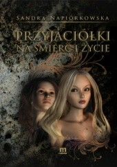 Okładka książki Przyjaciółki na śmierć i życie Sandra Napiórkowska