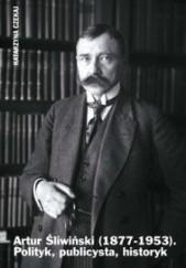 Okładka książki Artur Śliwiński (1877-1953). Polityk, publicysta, historyk Katarzyna Czekaj