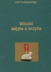 Okładka książki Miłość zdjęta z krzyża Jan Twardowski