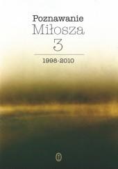 Okładka książki Poznawanie Miłosza, t.3: 1998-2010 praca zbiorowa,Aleksander Fiut