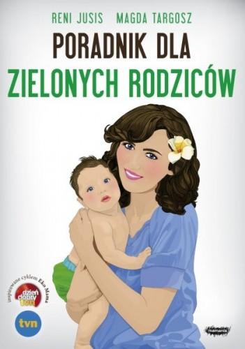 Okładka książki Poradnik dla zielonych rodziców Reni Jusis,Magda Targosz
