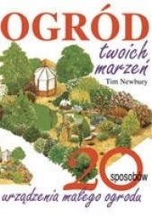 Okładka książki Ogród Twoich marzeń. 20 sposobów urządzenia małego ogrodu Tim Newbury
