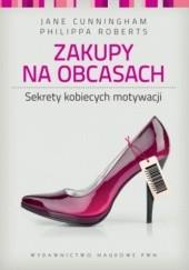 Okładka książki Zakupy na obcasach. Sekrety kobiecych motywacji Jane Cunningham,Philippa Roberts