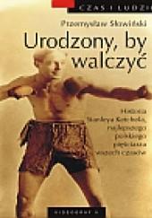 Okładka książki Urodzony, by walczyć. Historia Stanleya Ketchela, najlepszego polskiego pięściarza wszech czasów Przemysław Słowiński