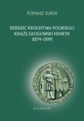 Okładka książki Dziedzic Królestwa Polskiego książę głogowski Henryk (1274-1309) Tomasz Jurek