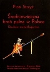 Okładka książki Średniowieczna broń palna w Polsce. Studium archeologiczne. Piotr Strzyż