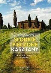 Okładka książki Słodkie pieczone kasztany. Toskańskie opowieści ze smakiem Aleksandra Seghi