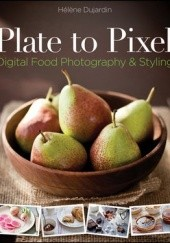 Okładka książki Plate to Pixel: Digital Food Photography and Styling Helene Dujardin