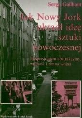 Okładka książki Jak Nowy Jork ukradł ideę sztuki nowoczesnej: Ekspresjonizm abstrakcyjny, wolność i zimna wojna Serge Guilbaut