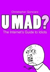 Okładka książki U Mad? The Internets Guide to Idiots Krzysztof Gonciarz