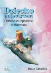 Okładka książki Dziecko autystyczne. Prawdziwa opowieść o Maciusiu Beata Zawiślak
