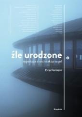 Okładka książki Źle urodzone. Reportaże o architekturze PRL Filip Springer