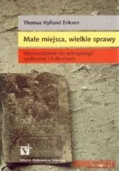 Okładka książki Małe miejsca, wielkie sprawy. Wprowadzenie do antropologii społecznej i kulturowej Thomas Hylland Eriksen
