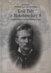 Okładka książki Król Tatr z Mokotowskiej 8. Portret doktora Tytusa Chałubińskiego