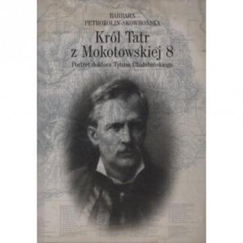 Okładka książki Król Tatr z Mokotowskiej 8. Portret doktora Tytusa Chałubińskiego Barbara Petrozolin-Skowrońska