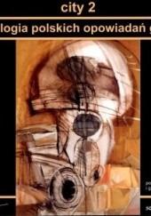 Okładka książki City 2. Antologia polskich opowiadań grozy Paweł Paliński,Michał Gacek,Krzysztof Gedroyć,Kazimierz Kyrcz jr,Robert Cichowlas,Aleksandra Zielińska,Mateusz Spychała,Radosław Scheller,Piotr Roemer,Krzysztof Maciejewski,Michał Stonawski,Robert Ziębiński,Krzysztof Wasilonek,Bartosz Czartoryski,Mateusz Zieliński