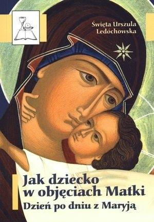 Okładka książki Jak dziecko w objęciach Matki. Dzień po dniu z Maryją Św. Urszula Ledóchowska