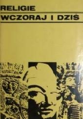 Okładka książki Religie wczoraj i dziś Wiesław Kotański,Tadeusz Żbikowski,Włodzimierz Szafrański,Józef Keller,Edward Szymański,Witold Tyloch