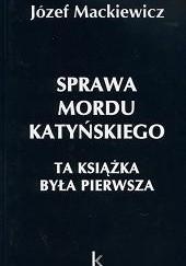 Okładka książki Sprawa mordu katyńskiego : ta książka była pierwsza Józef Mackiewicz