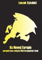Okładka książki Ku nowej Europie - perspektywa związku Unii Europejskiej i Rosji Leszek Sykulski