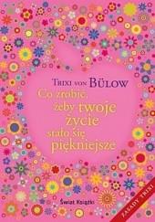 Okładka książki Co zrobić, żeby twoje życie stało się piękniejsze Trixi von Bülow