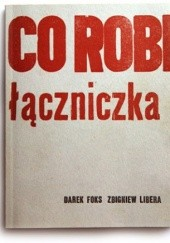 Okładka książki Co robi łączniczka Darek Foks,Zbigniew Libera