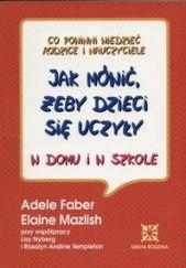 Okładka książki Jak mówić, żeby dzieci się uczyły w domu i w szkole Adele Faber,Elaine Mazlish