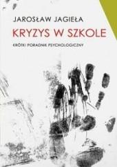 Okładka książki Kryzys w szkole. Krótki poradnik psychologiczny Jarosław Jagieła