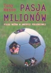 Okładka książki Pasja milionów. Piłka nożna w Ameryce Południowej Tony Mason