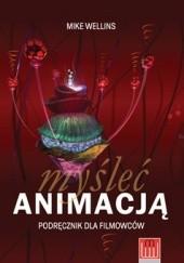 Okładka książki Myśleć Animacją. Podręcznik dla filmowców Mike Wellins