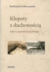 Okładka książki Kłopoty z duchowością. Szkice z pogranicza psychologii Bartłomiej Dobroczyński
