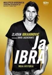 Okładka książki Ja, Ibra. Moja historia David Lagercrantz,Zlatan Ibrahimović