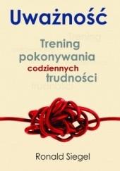 Okładka książki Uważność. Trening pokonywania codziennych trudności Ronald D. Siegel