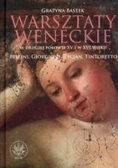 Okładka książki Warsztaty weneckie w drugiej połowie XV i w XVI wieku. Bellini, Giorgione, Tycjan, Tintoretto. Grażyna Bastek