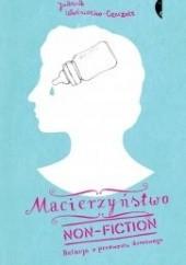 Okładka książki Macierzyństwo non-fiction. Relacja z przewrotu domowego Joanna Woźniczko-Czeczott