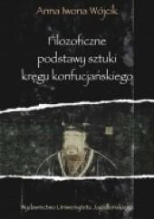 Okładka książki Filozoficzne podstawy sztuki kręgu konfucjańskiego. Źródła klasyczne okresu przedhanowskiego