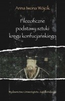 Okładka książki Filozoficzne podstawy sztuki kręgu konfucjańskiego. Źródła klasyczne okresu przedhanowskiego Anna Iwona Wójcik