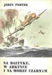 Okładka książki Na Bałtyku, w Arktyce i na Morzu Czarnym Jerzy Pertek