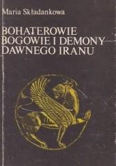 Okładka książki Bohaterowie, bogowie i demony dawnego Iranu Maria Składanek
