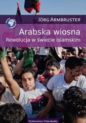 Okładka książki Arabska wiosna. Rewolucja w świecie islamskim Jörg Armbruster