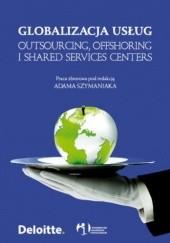 Okładka książki Globalizacja usług. Outsourcing, offshoring i shared services centers Adam Szymaniak