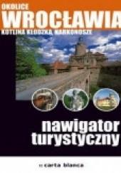 Okładka książki Okolice Wrocławia. Kotlina Kłodzka, Karkonosze. Nawigator turystyczny Paweł Zalewski,Małgorzata Urlich-Kornacka