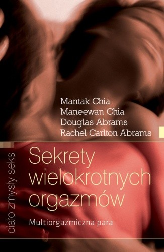 Okładka książki Sekrety wielokrotnych orgazmów. Multiorgazmiczna para Douglas Carlton Abrams,Rachel Carlton Abrams,Mantak Chia,Maneewan Chia