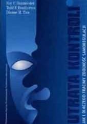 Okładka książki Utrata kontroli Jak i dlaczego tracimy zdolność samoregulacji Roy Baumeister